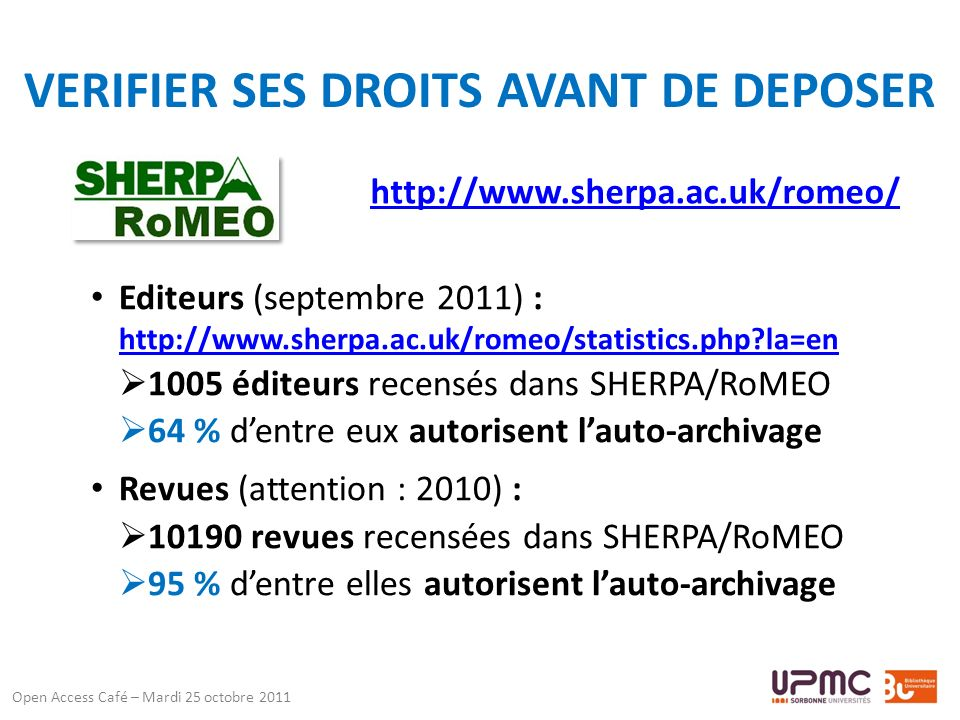 VERIFIER SES DROITS AVANT DE DEPOSER http://www.sherpa.ac.uk/romeo/ Open Access Café – Mardi 25 octobre 2011 Editeurs (septembre 2011) : http://www.sherpa.ac.uk/romeo/statistics.php la=en http://www.sherpa.ac.uk/romeo/statistics.php la=en 1005 éditeurs recensés dans SHERPA/RoMEO 64 % dentre eux autorisent lauto-archivage Revues (attention : 2010) : 10190 revues recensées dans SHERPA/RoMEO 95 % dentre elles autorisent lauto-archivage