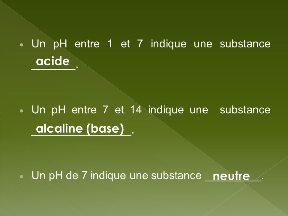 Un pH entre 1 et 7 indique une substance _______. Un pH entre 7 et 14 indique une substance ________________. Un pH de 7 indique une substance _______