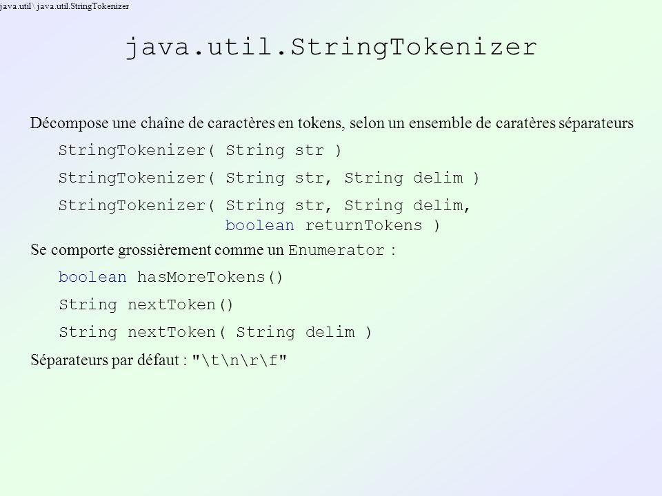 java.util \ java.util.StringTokenizer java.util.StringTokenizer Décompose une chaîne de caractères en tokens, selon un ensemble de caratères séparateurs StringTokenizer( String str ) StringTokenizer( String str, String delim ) StringTokenizer( String str, String delim, boolean returnTokens ) Se comporte grossièrement comme un Enumerator : boolean hasMoreTokens() String nextToken() String nextToken( String delim ) Séparateurs par défaut : \t\n\r\f