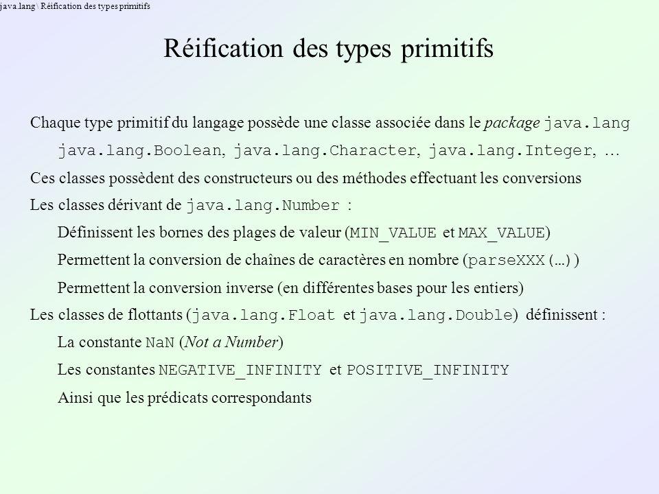 java.lang \ Réification des types primitifs Réification des types primitifs Chaque type primitif du langage possède une classe associée dans le package java.lang java.lang.Boolean, java.lang.Character, java.lang.Integer, … Ces classes possèdent des constructeurs ou des méthodes effectuant les conversions Les classes dérivant de java.lang.Number : Définissent les bornes des plages de valeur ( MIN_VALUE et MAX_VALUE ) Permettent la conversion de chaînes de caractères en nombre ( parseXXX(…) ) Permettent la conversion inverse (en différentes bases pour les entiers) Les classes de flottants ( java.lang.Float et java.lang.Double ) définissent : La constante NaN (Not a Number) Les constantes NEGATIVE_INFINITY et POSITIVE_INFINITY Ainsi que les prédicats correspondants