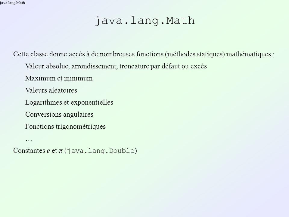 java.lang.Math Cette classe donne accès à de nombreuses fonctions (méthodes statiques) mathématiques : Valeur absolue, arrondissement, troncature par