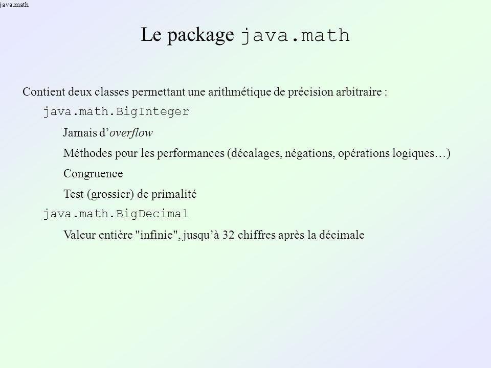 java.math Le package java.math Contient deux classes permettant une arithmétique de précision arbitraire : java.math.BigInteger Jamais doverflow Méthodes pour les performances (décalages, négations, opérations logiques…) Congruence Test (grossier) de primalité java.math.BigDecimal Valeur entière infinie , jusquà 32 chiffres après la décimale