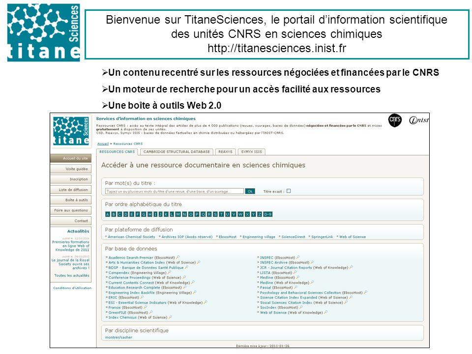 Bienvenue sur TitaneSciences, le portail dinformation scientifique des unités CNRS en sciences chimiques http://titanesciences.inist.fr Un contenu recentré sur les ressources négociées et financées par le CNRS Un moteur de recherche pour un accès facilité aux ressources Une boîte à outils Web 2.0