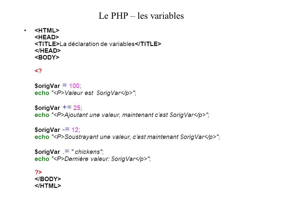 Le PHP – les variables La déclaration de variables Valeur est $origVar ; $origVar += 25; echo Ajoutant une valeur, maintenant cest $origVar ; $origVar -= 12; echo Soustrayant une valeur, cest maintenant $origVar ; $origVar.= chickens ; echo Dernière valeur: $origVar ; >