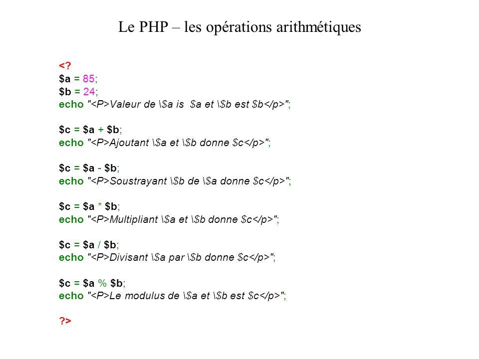 Le PHP – les opérations arithmétiques Valeur de \$a is $a et \$b est $b ; $c = $a + $b; echo Ajoutant \$a et \$b donne $c ; $c = $a - $b; echo Soustrayant \$b de \$a donne $c ; $c = $a * $b; echo Multipliant \$a et \$b donne $c ; $c = $a / $b; echo Divisant \$a par \$b donne $c ; $c = $a % $b; echo Le modulus de \$a et \$b est $c ; >