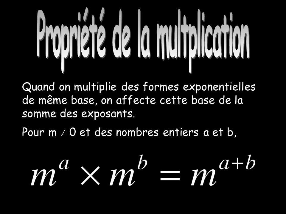 Propriété de la multiplication Quand on multiplie des formes exponentielles de même base, on affecte cette base de la somme des exposants.