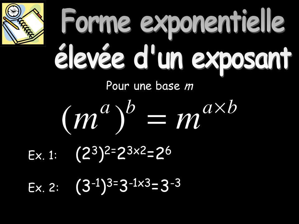 Forme exponentielle élevé Ex. 1: Ex. 2: Pour une base m (2 3 ) 2= 2 3x2 =2 6 (3 -1 ) 3= 3 -1x3 =3 -3