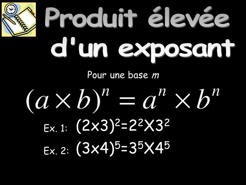 Produit élevée dun exposant Ex. 1: Ex. 2: Pour une base m (3x4) 5 =3 5 X4 5 (2x3) 2 =2 2 X3 2