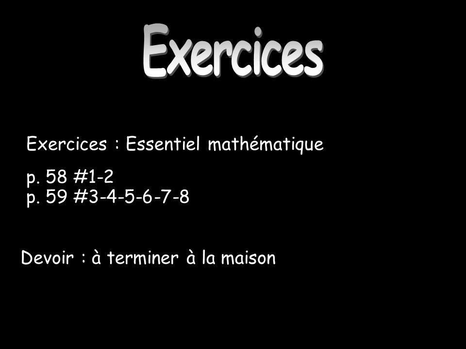 Exercices : Essentiel mathématique p. 58 #1-2 p. 59 #3-4-5-6-7-8 Exercices Devoir : à terminer à la maison