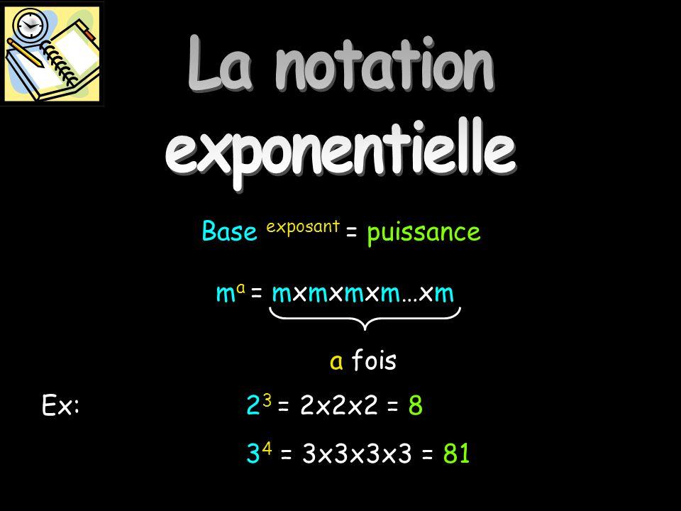 La notation exponentielle Base exposant = puissance Ex: 2 3 = 2x2x2 = 8 3 4 = 3x3x3x3 = 81 m a = mxmxmxm…xm a fois