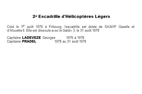 2 e Escadrille d'Hélicoptères Légers Créé le 1 er août 1976 à Fribourg, l'escadrille est dotée de SA341F Gazelle et d'Alouette II. Elle est dissoute a