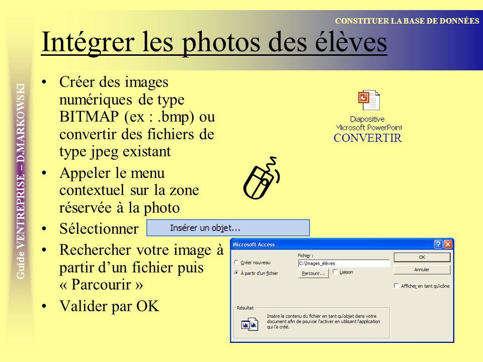 Guide VENTREPRISE – D.MARKOWSKI Intégrer les photos des élèves Créer des images numériques de type BITMAP (ex :.bmp) ou convertir des fichiers de type jpeg existant Appeler le menu contextuel sur la zone réservée à la photo Sélectionner Rechercher votre image à partir dun fichier puis « Parcourir » Valider par OK CONSTITUER LA BASE DE DONNÉES CONVERTIR ]