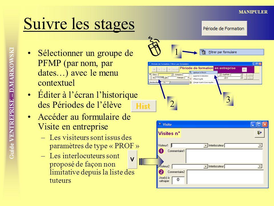 Guide VENTREPRISE – D.MARKOWSKI Suivre les stages Sélectionner un groupe de PFMP (par nom, par dates…) avec le menu contextuel Éditer à lécran lhistorique des Périodes de lélève Accéder au formulaire de Visite en entreprise –Les visiteurs sont issus des paramètres de type « PROF » –Les interlocuteurs sont proposé de façon non limitative depuis la liste des tuteurs MANIPULER 1 2 3 ]