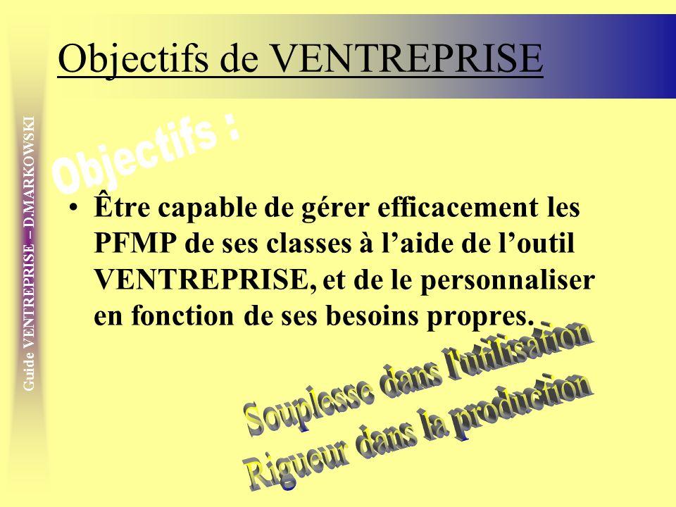 Guide VENTREPRISE – D.MARKOWSKI Objectifs de VENTREPRISE Être capable de gérer efficacement les PFMP de ses classes à laide de loutil VENTREPRISE, et de le personnaliser en fonction de ses besoins propres.
