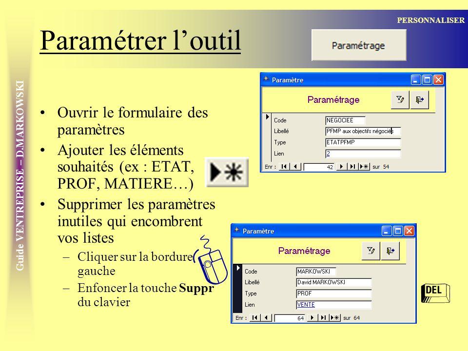 Guide VENTREPRISE – D.MARKOWSKI Paramétrer loutil Ouvrir le formulaire des paramètres Ajouter les éléments souhaités (ex : ETAT, PROF, MATIERE…) Supprimer les paramètres inutiles qui encombrent vos listes –Cliquer sur la bordure gauche –Enfoncer la touche Suppr du clavier PERSONNALISER [ =