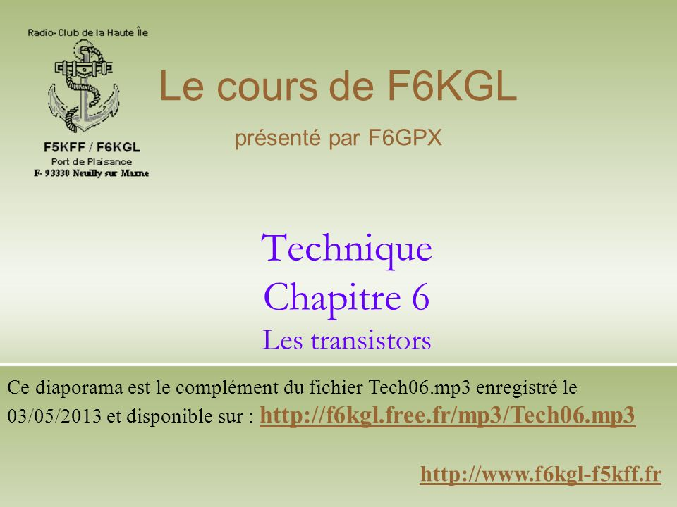 Technique Chapitre 6 Les transistors http://www.f6kgl-f5kff.fr Le cours de F6KGL présenté par F6GPX Ce diaporama est le complément du fichier Tech06.mp3 enregistré le 03/05/2013 et disponible sur : http://f6kgl.free.fr/mp3/Tech06.mp3 http://f6kgl.free.fr/mp3/Tech06.mp3