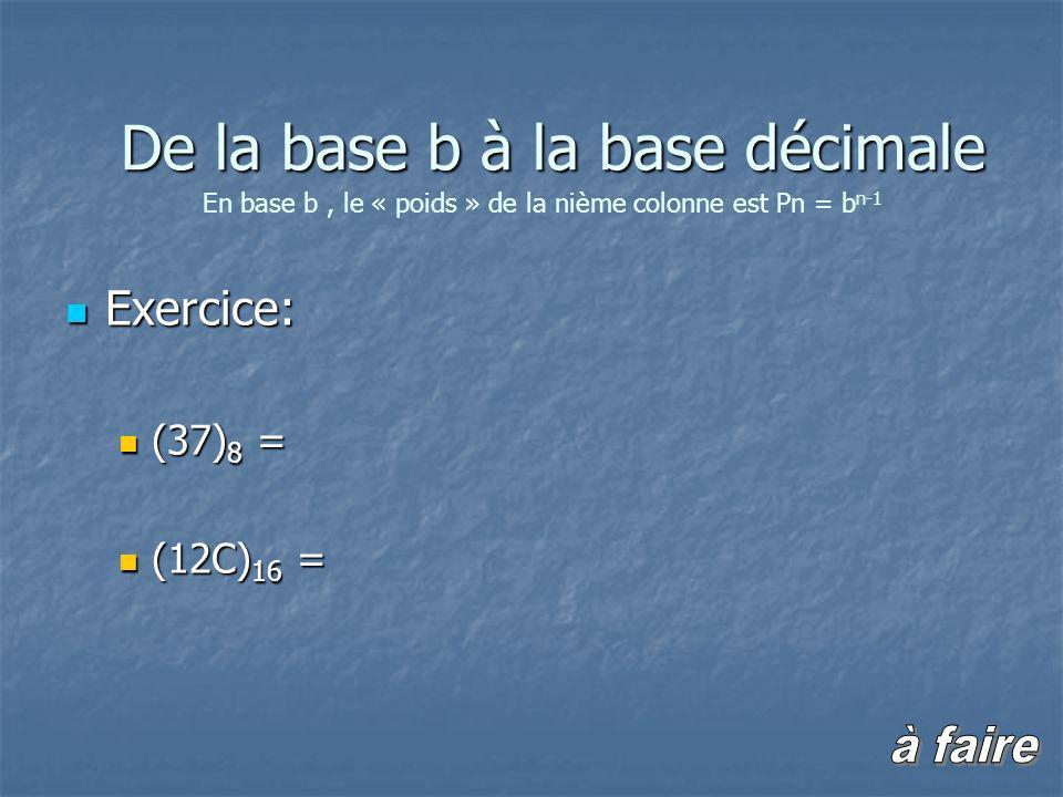 Exercice: Exercice: (37) 8 = (37) 8 = (12C) 16 = (12C) 16 = En base b, le « poids » de la nième colonne est Pn = b n-1 De la base b à la base décimale