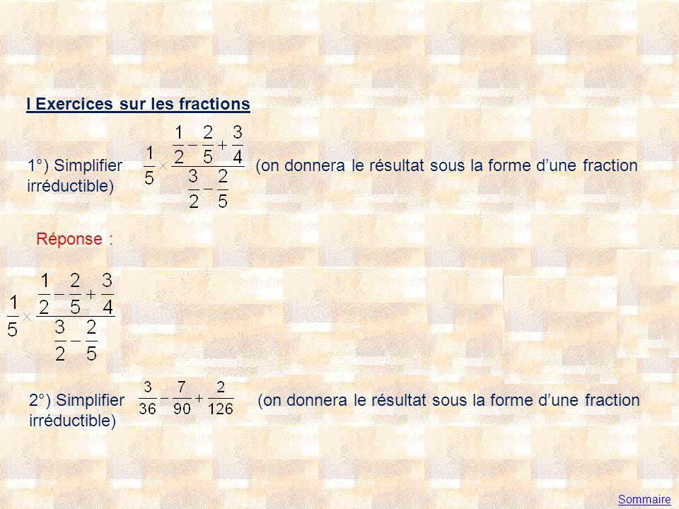 I Exercices sur les fractions 1°) Simplifier (on donnera le résultat sous la forme dune fraction irréductible) Réponse : 2°) Simplifier (on donnera le