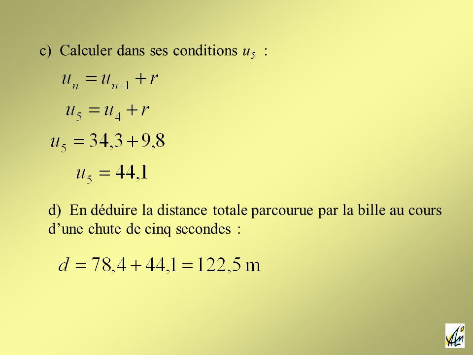c) Calculer dans ses conditions u 5 : d) En déduire la distance totale parcourue par la bille au cours dune chute de cinq secondes :