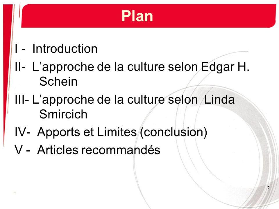 I - Introduction II- Lapproche de la culture selon Edgar H. Schein III- Lapproche de la culture selon Linda Smircich IV- Apports et Limites (conclusio