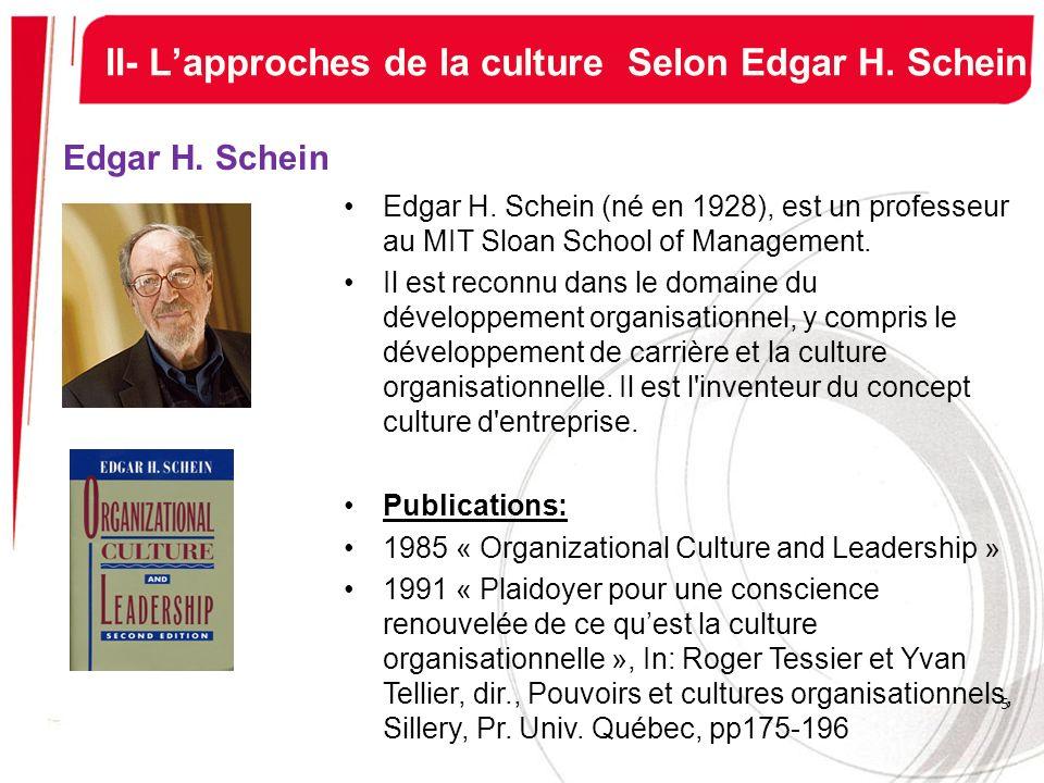 II- Lapproches de la culture Selon Edgar H. Schein Edgar H. Schein Edgar H. Schein (né en 1928), est un professeur au MIT Sloan School of Management.