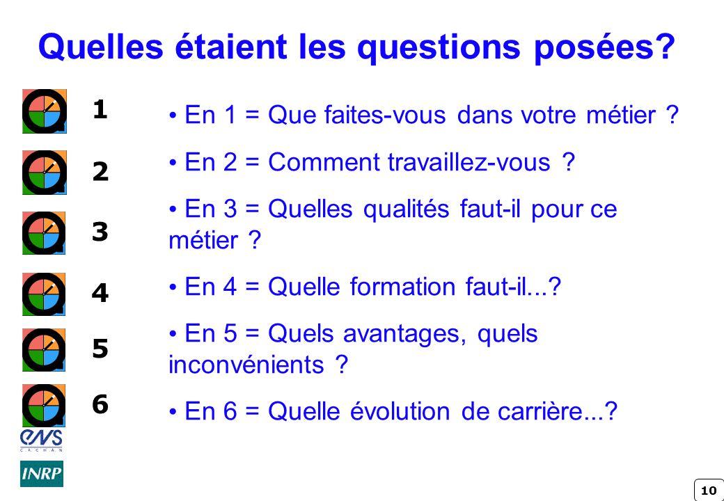 10 Quelles étaient les questions posées? En 1 = Que faites-vous dans votre métier ? En 2 = Comment travaillez-vous ? En 3 = Quelles qualités faut-il p