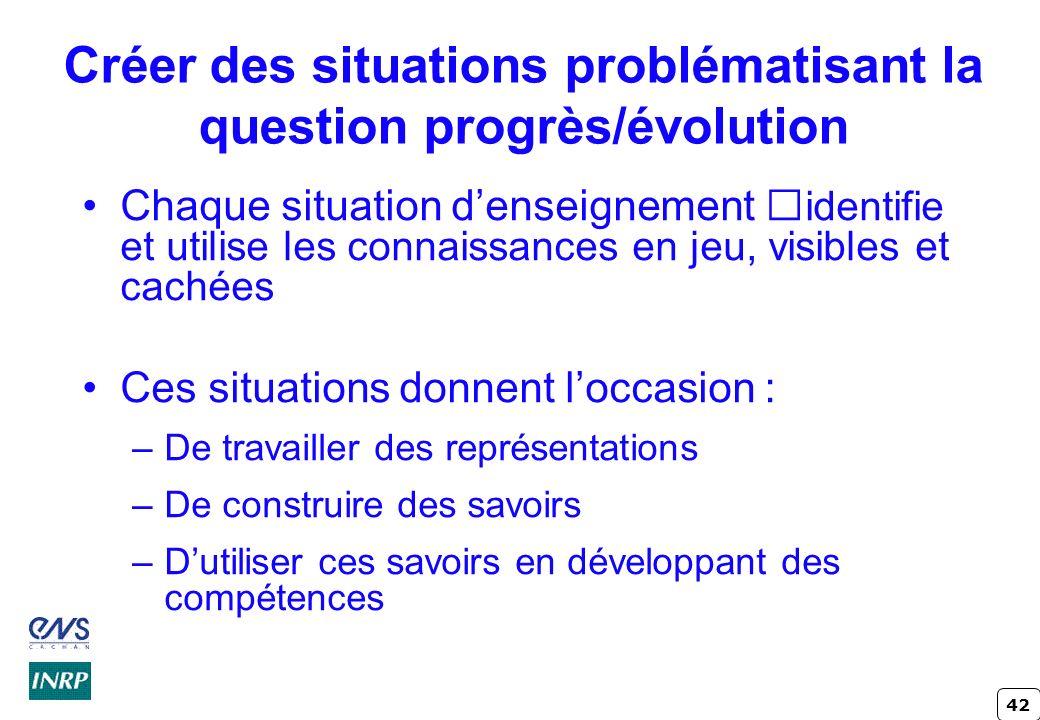 42 Créer des situations problématisant la question progrès/évolution Chaque situation denseignement identifie et utilise les connaissances en jeu, vis