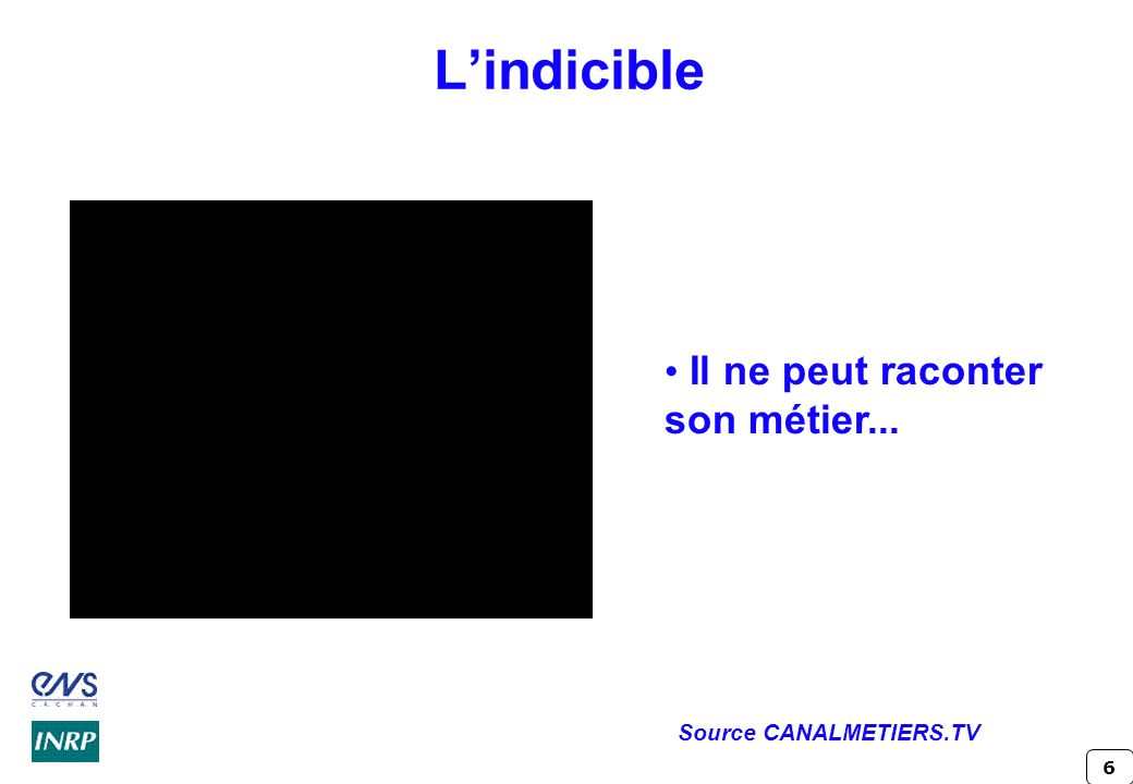 6 Lindicible Il ne peut raconter son métier... Source CANALMETIERS.TV