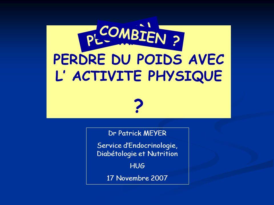 PERDRE DU POIDS AVEC L ACTIVITE PHYSIQUE ? Dr Patrick MEYER Service dEndocrinologie, Diabétologie et Nutrition HUG 17 Novembre 2007 COMMENT PEUT-ON CO