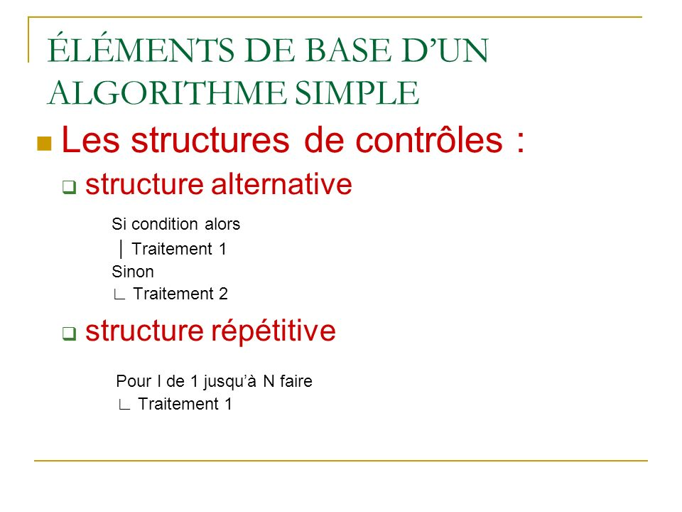 ÉLÉMENTS DE BASE DUN ALGORITHME SIMPLE Les structures de contrôles : structure alternative Si condition alors Traitement 1 Sinon Traitement 2 structur