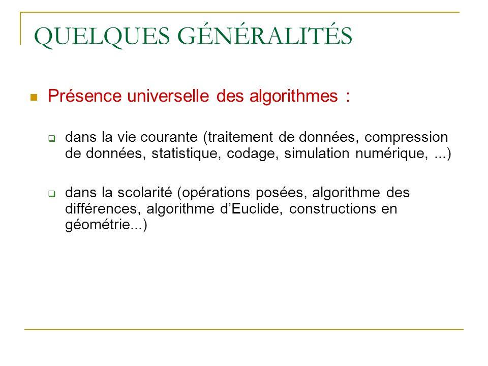 QUELQUES GÉNÉRALITÉS Présence universelle des algorithmes : dans la vie courante (traitement de données, compression de données, statistique, codage,