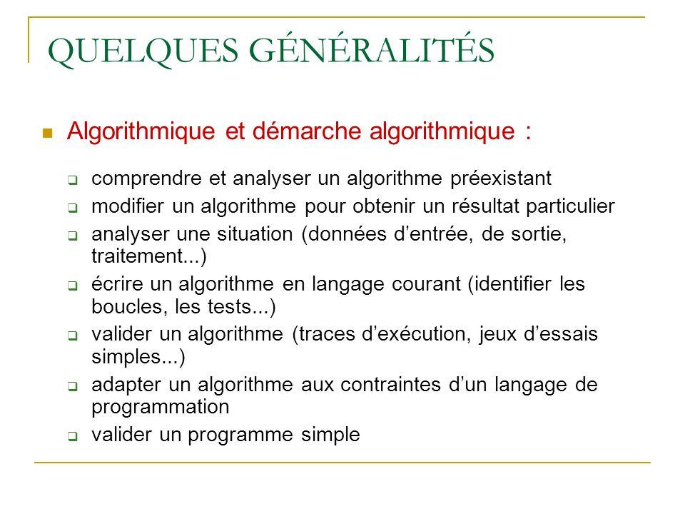 QUELQUES GÉNÉRALITÉS Algorithmique et démarche algorithmique : comprendre et analyser un algorithme préexistant modifier un algorithme pour obtenir un