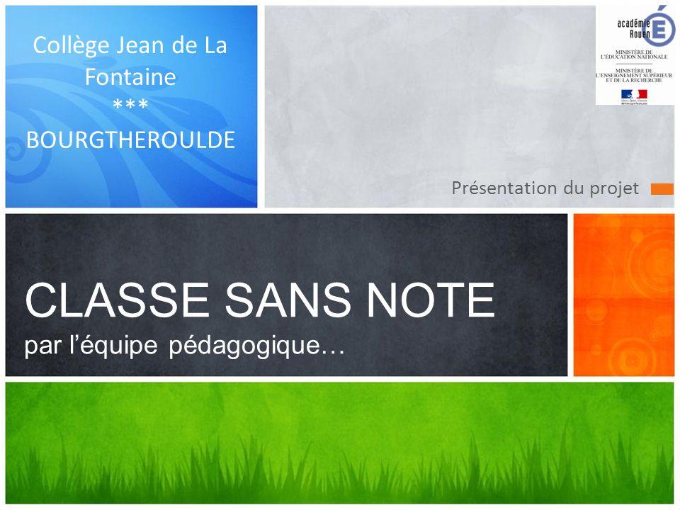 Présentation du projet CLASSE SANS NOTE par léquipe pédagogique… Collège Jean de La Fontaine *** BOURGTHEROULDE