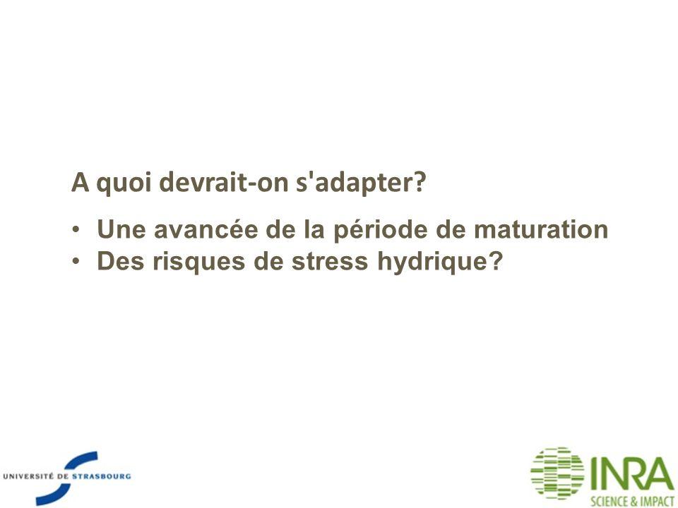 A quoi devrait-on s'adapter? Une avancée de la période de maturation Des risques de stress hydrique?