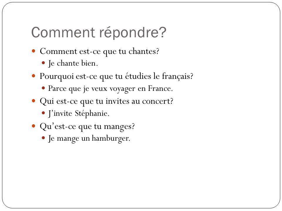 Comment répondre? Comment est-ce que tu chantes? Je chante bien. Pourquoi est-ce que tu étudies le français? Parce que je veux voyager en France. Qui
