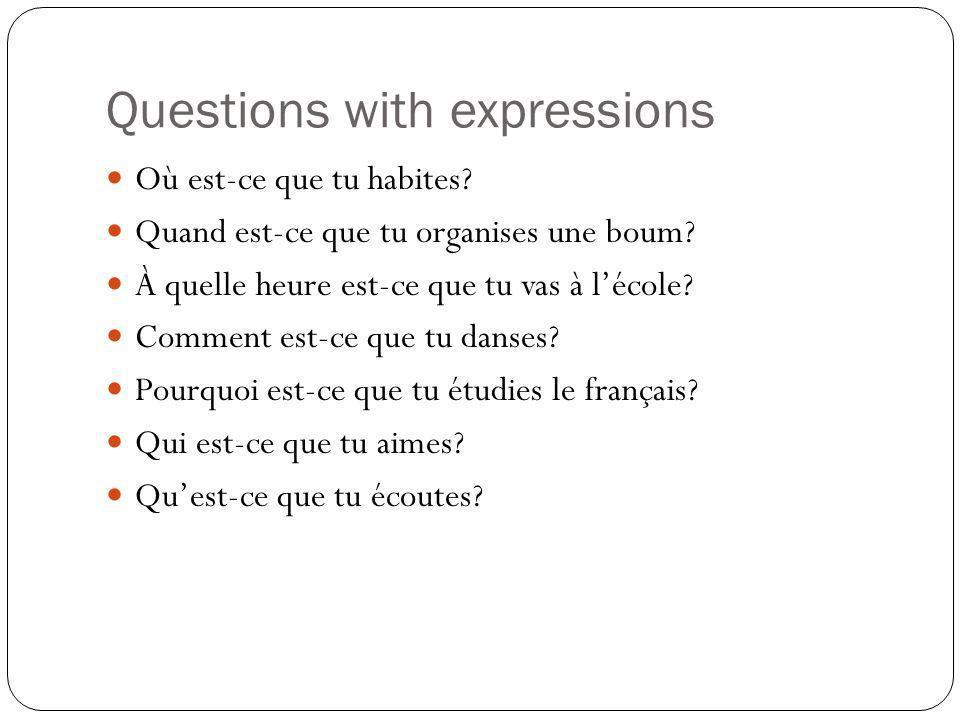 Questions with expressions Où est-ce que tu habites? Quand est-ce que tu organises une boum? À quelle heure est-ce que tu vas à lécole? Comment est-ce