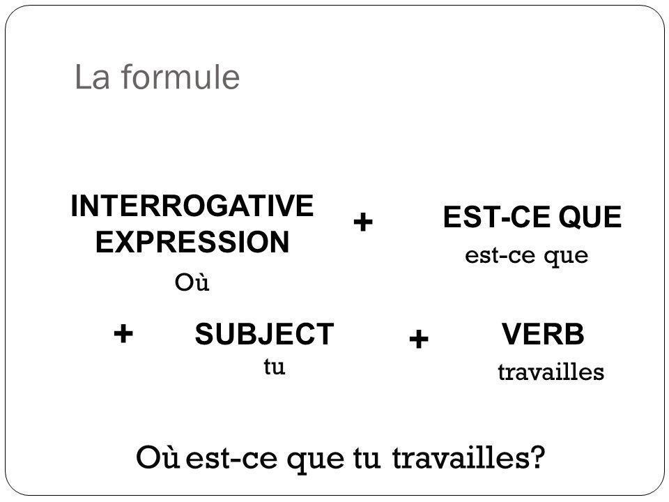 La formule INTERROGATIVE EXPRESSION + + EST-CE QUE SUBJECTVERB + Où est-ce que tu travailles Oùest-ce quetutravailles?