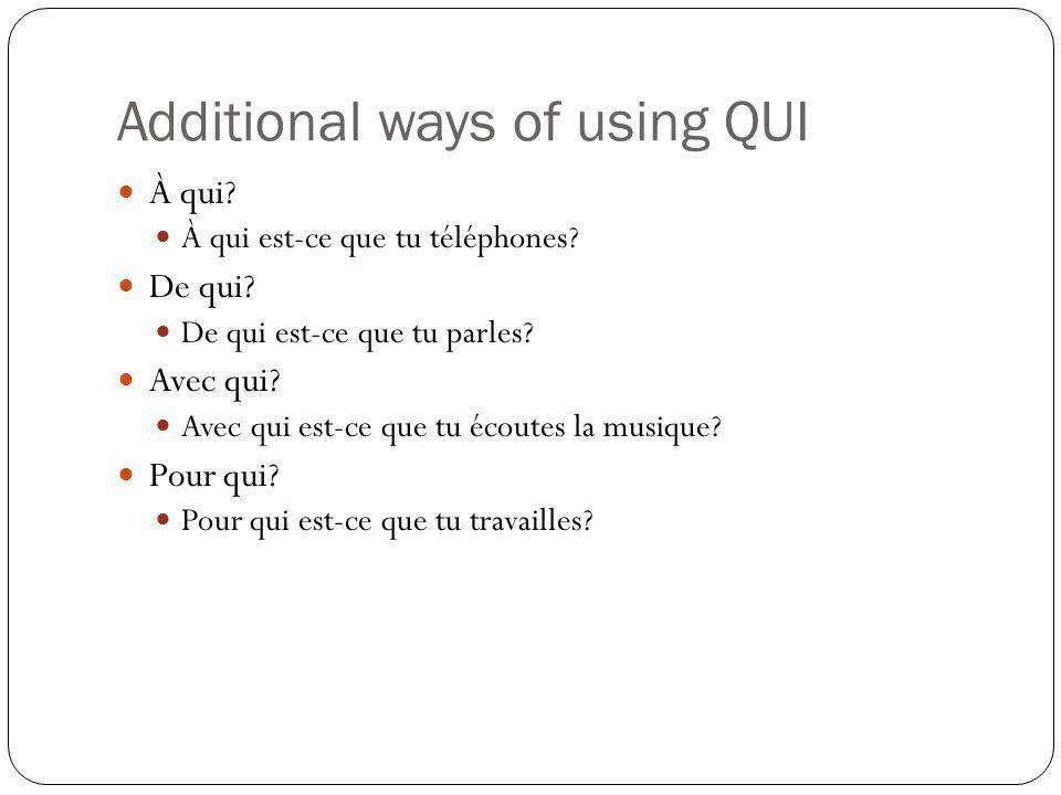 Additional ways of using QUI À qui? À qui est-ce que tu téléphones? De qui? De qui est-ce que tu parles? Avec qui? Avec qui est-ce que tu écoutes la m