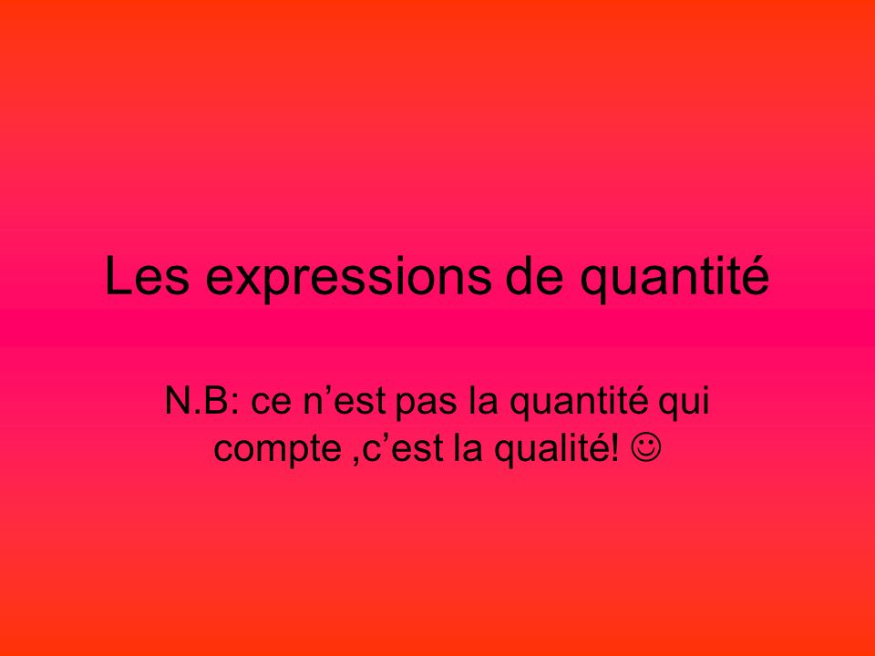 Les expressions de quantité N.B: ce nest pas la quantité qui compte,cest la qualité!