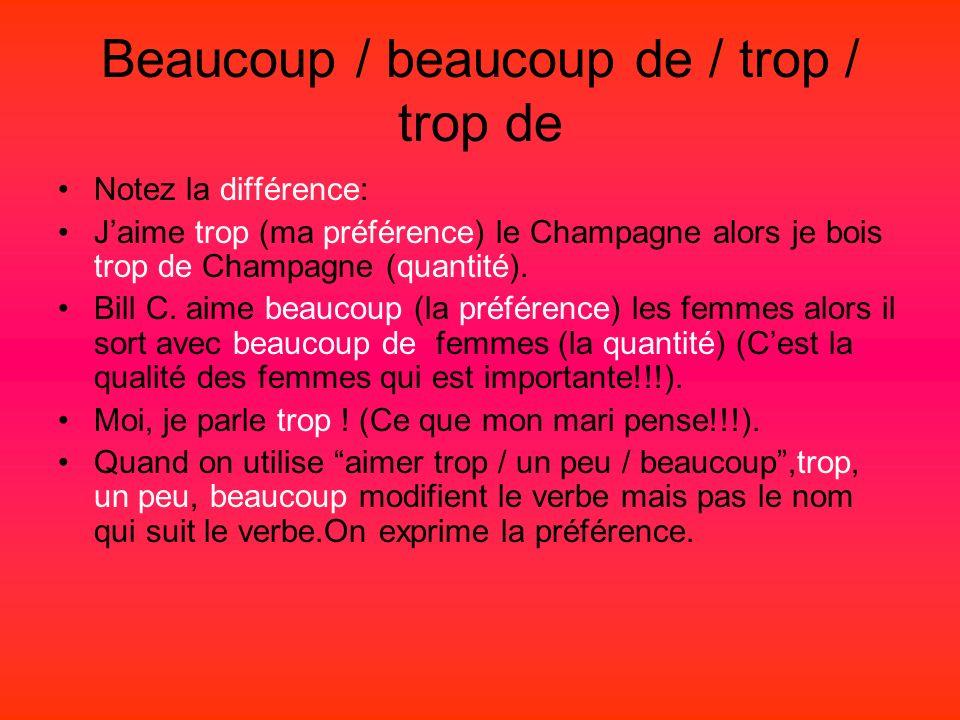 Beaucoup / beaucoup de / trop / trop de Notez la différence: Jaime trop (ma préférence) le Champagne alors je bois trop de Champagne (quantité).