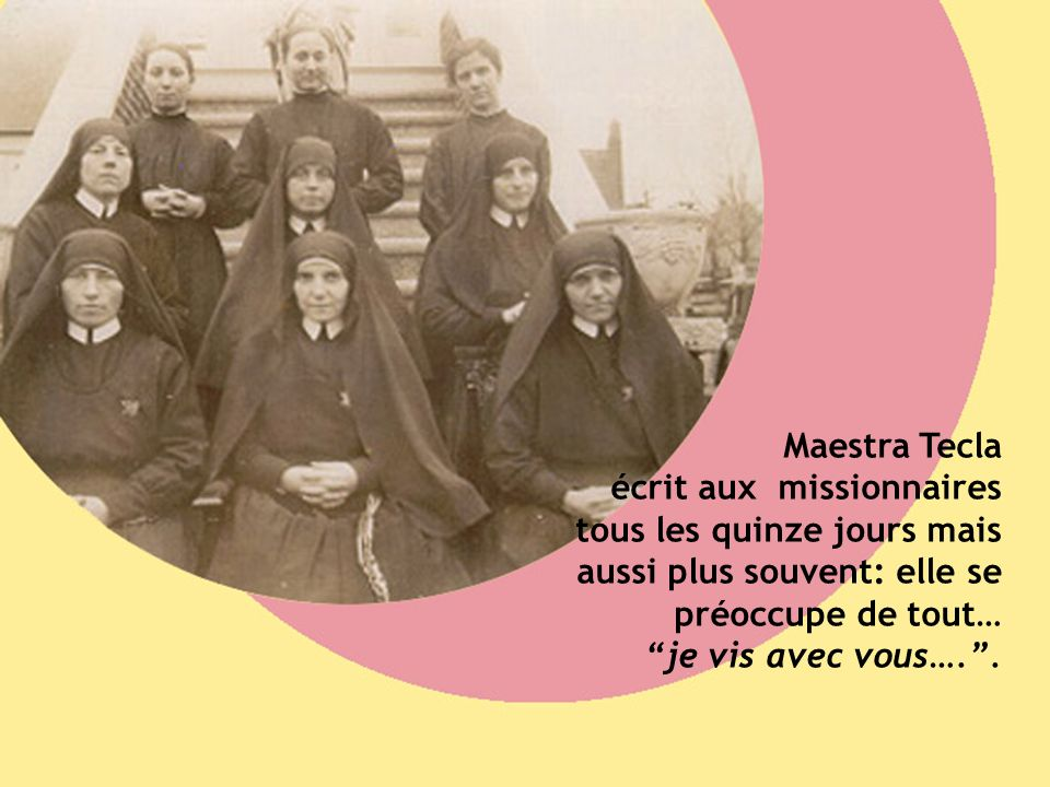 Maestra Tecla écrit aux missionnaires tous les quinze jours mais aussi plus souvent: elle se préoccupe de tout… je vis avec vous…..