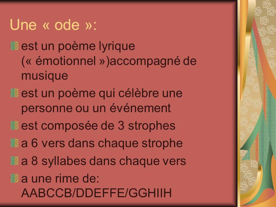 Une « ode »: est un poème lyrique (« émotionnel »)accompagné de musique est un poème qui célèbre une personne ou un événement est composée de 3 strophes a 6 vers dans chaque strophe a 8 syllabes dans chaque vers a une rime de: AABCCB/DDEFFE/GGHIIH