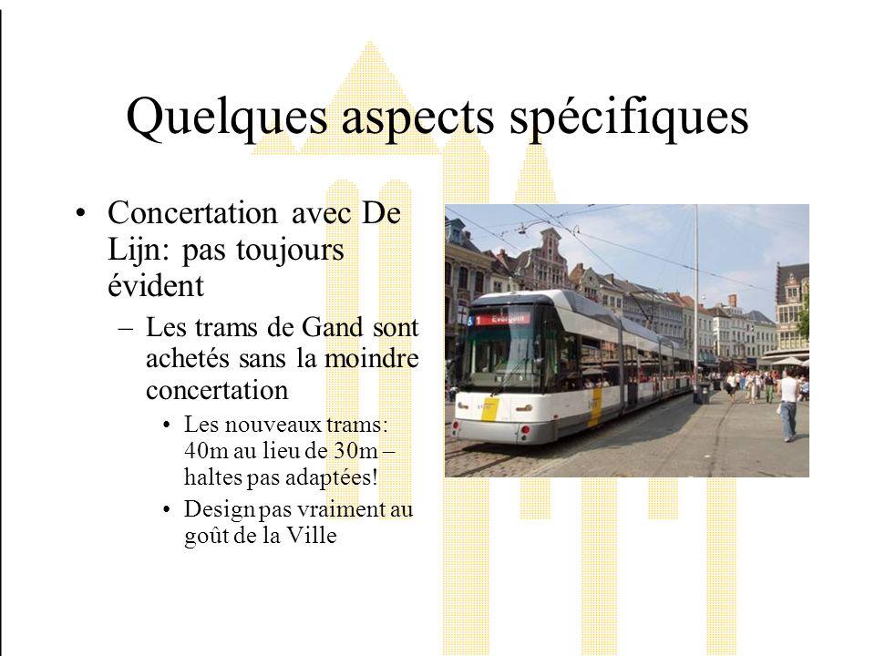 Quelques aspects spécifiques Concertation avec De Lijn: pas toujours évident –Les trams de Gand sont achetés sans la moindre concertation Les nouveaux trams: 40m au lieu de 30m – haltes pas adaptées.