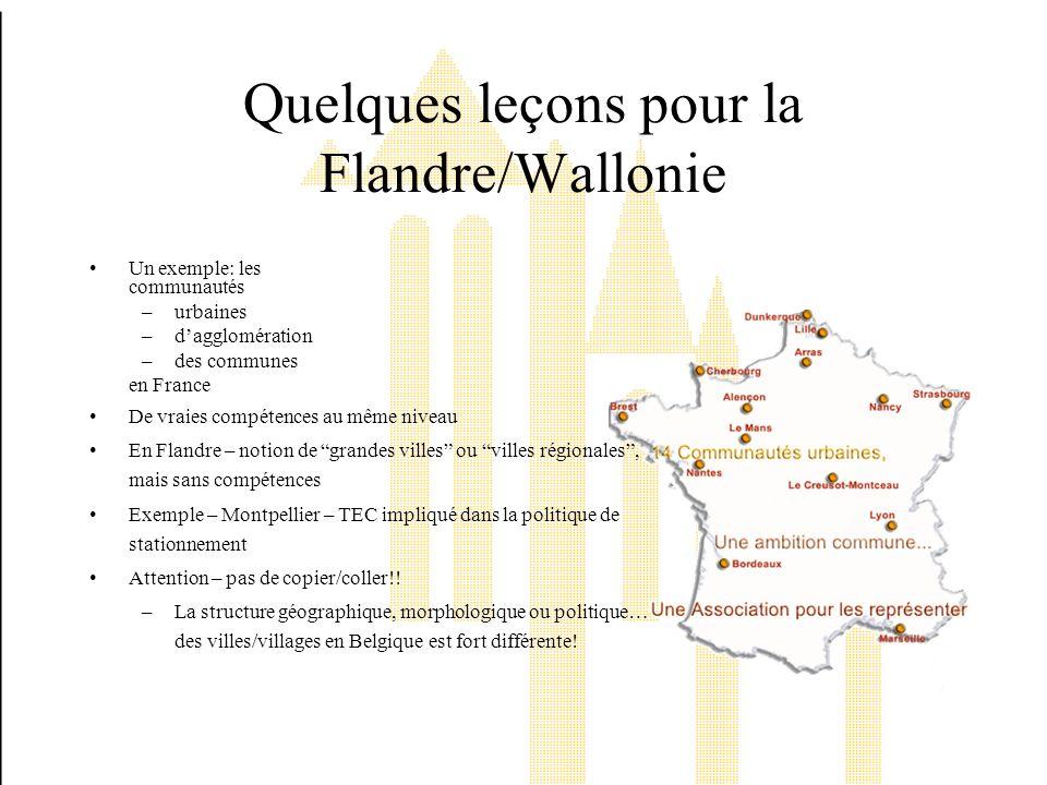 Quelques leçons pour la Flandre/Wallonie Un exemple: les communautés –urbaines –dagglomération –des communes en France De vraies compétences au même niveau En Flandre – notion de grandes villes ou villes régionales, mais sans compétences Exemple – Montpellier – TEC impliqué dans la politique de stationnement Attention – pas de copier/coller!.
