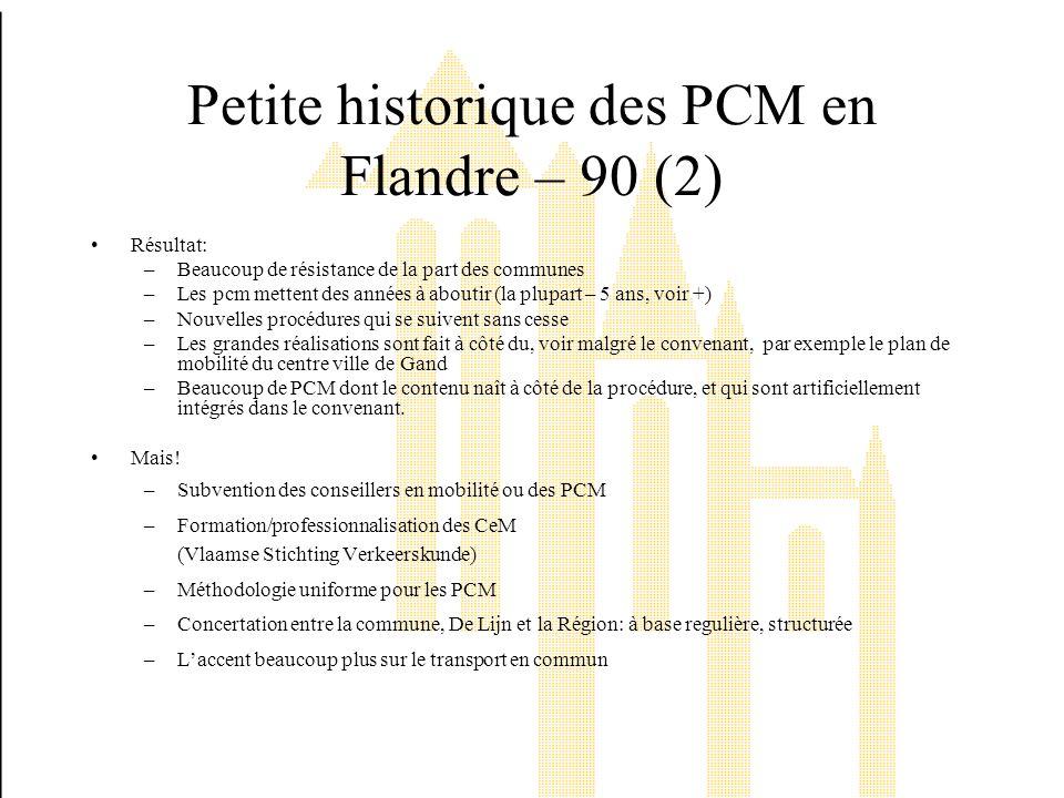 Petite historique des PCM en Flandre – 90 (2) Résultat: –Beaucoup de résistance de la part des communes –Les pcm mettent des années à aboutir (la plupart – 5 ans, voir +) –Nouvelles procédures qui se suivent sans cesse –Les grandes réalisations sont fait à côté du, voir malgré le convenant, par exemple le plan de mobilité du centre ville de Gand –Beaucoup de PCM dont le contenu naît à côté de la procédure, et qui sont artificiellement intégrés dans le convenant.