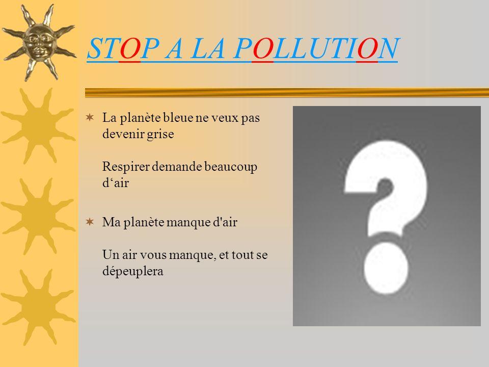 STOP A LA POLLUTION La planète bleue ne veux pas devenir grise Respirer demande beaucoup dair Ma planète manque d air Un air vous manque, et tout se dépeuplera