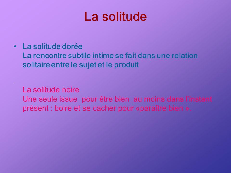 La solitude La solitude dorée La rencontre subtile intime se fait dans une relation solitaire entre le sujet et le produit La solitude noire Une seule