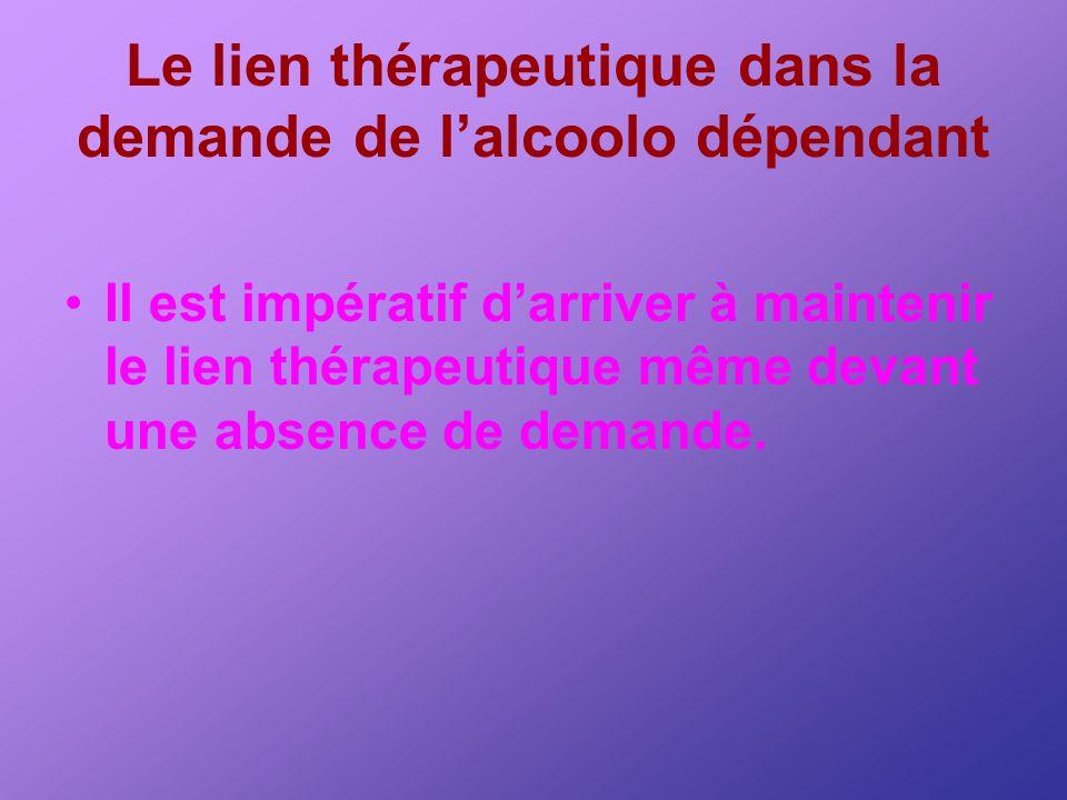Le lien thérapeutique dans la demande de lalcoolo dépendant Il est impératif darriver à maintenir le lien thérapeutique même devant une absence de dem