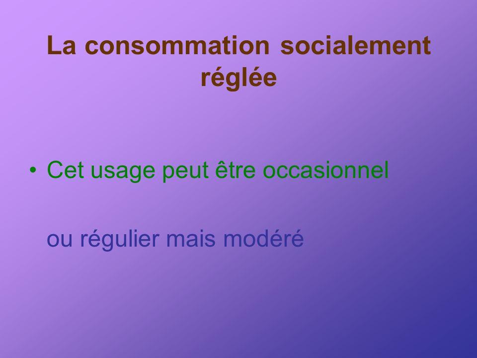 La consommation socialement réglée Cet usage peut être occasionnel ou régulier mais modéré