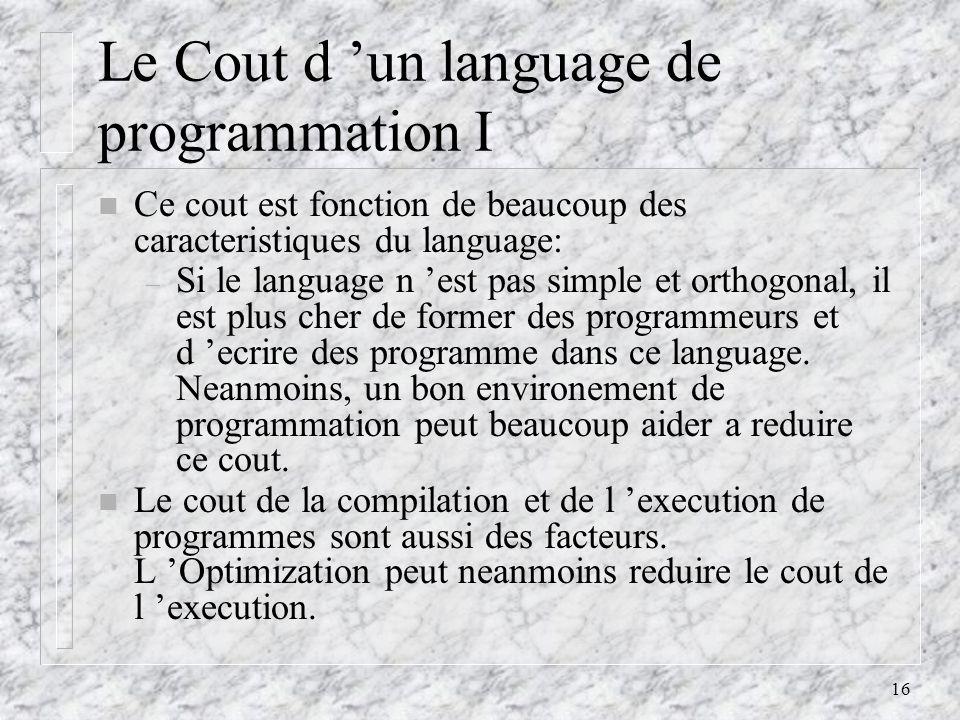 16 Le Cout d un language de programmation I n Ce cout est fonction de beaucoup des caracteristiques du language: – Si le language n est pas simple et orthogonal, il est plus cher de former des programmeurs et d ecrire des programme dans ce language.